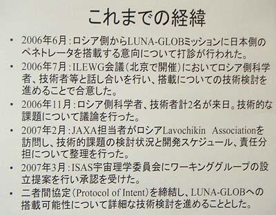 【これまでの経緯】<br>・2006年6月:ロシア側から LUNA-GLOB ミッションに日本側のペネトレータを搭載する意向について打診が行なわれた。<br>・2006年7月: ILEWG 会議(北京で開催)においてロシア側科学者、技術者等と話し合いを行ない、搭載についての技術検討を進めることで合意した。<br>・2006年11月:ロシア側科学者、技術者 2 名が来日。技術的な課題について議論を行なった。<br>・2007年2月:JAXA 担当者がロシア Lavochikin Association を訪問し、技術的課題の検討状況と開発スケジュール、責任分担について整理を行なった。<br>・2007年3月:ISAS 宇宙理学委員会にワーキンググループの設立提案を行ない承認を受けた。<br>・二者間協定(Protocol of Intent)を締結し、LUNA-GLOB への搭載可能性について詳細な技術検討を進めることとした。