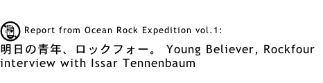 Report from Ocean Rock Expedition vol.1: 明日の青年、ロックフォー。 Young Believer, Rockfour ---interview with Issar Tennenbaum