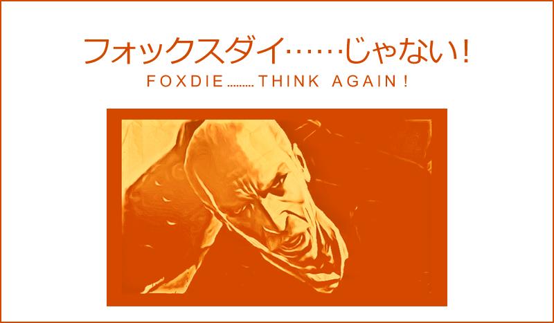 FOXDIE・・・じゃない!