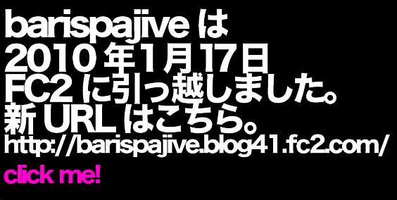 barispajiveは2010年1月17日FC2に引っ越しました。新URLはこちら。http://barispajive.blog41.fc2.com/
