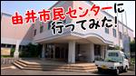 由井市民センターに行ってみた