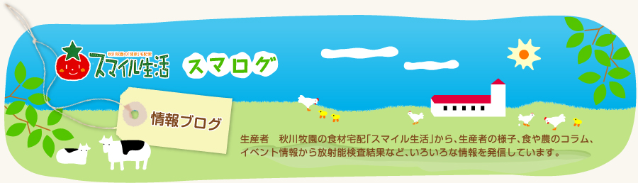 スマログ|生産者 秋川牧園の食材宅配「スマイル生活」から、生産者の様子、食や農のコラム、イベント情報から放射能検査結果など、いろいろな情報を発信しています。
