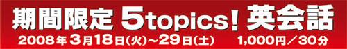 期間限定 5topics! 英会話 2008年3月18日(火)〜29日(土) 1000円/30分
