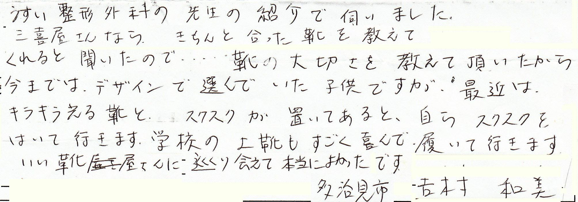多治見市 吉村さん 子供靴をお買い上げ、喜びの声。うすい整形外科の先生から紹介され、三喜屋ならキチンと合った靴を教えてくれると聞き、靴の大切さを教えていただきました。アシックスのスクスクも学校の上靴も喜んで履いています。良い靴屋さんに巡り合え良かったです。