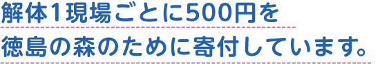 解体1現場ごとに500円を徳島の森のために寄付しています。