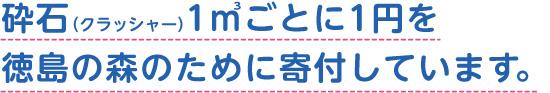 砕石(クラッシャー)1㎥ごとに1円を徳島の森のために寄付しています。