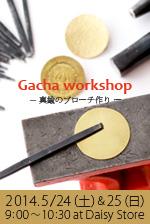 2014/5/24(土) & 25(日)真鍮のブローチ作りワークショップ Gacha workshop at Daisy Store