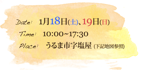 Date: 1月18日(土)、19日(日)  Time: 10:00~18:00  Place: うるま市字塩屋