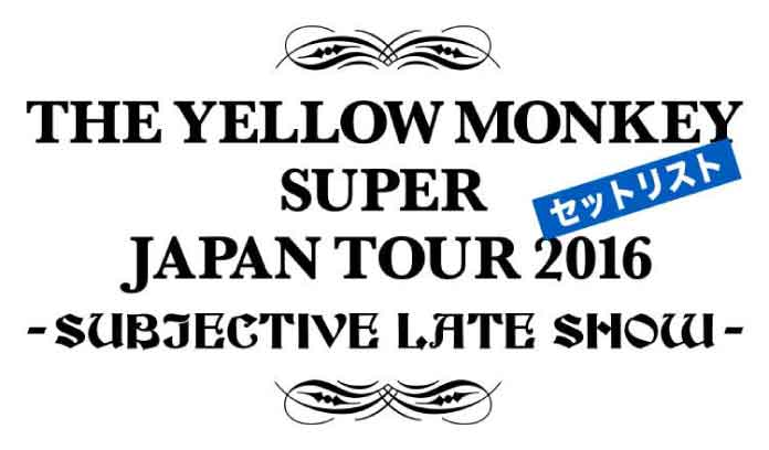 THE YELLOW MONKEY SUPER JAPAN TOUR 2016 -SUBJECTIVE LATE SHOW-セットリスト