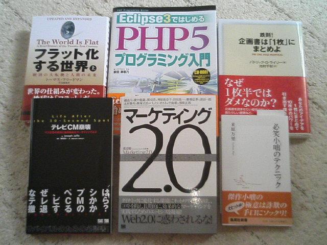 読むべし!→オレ フラット化する世界、Eclipse3ではじめるPHP5プログラミング入門、 鉄則!企画書は「1枚」にまとめよ、テレビCM崩壊、マーケティング2.0、必笑小咄のテクニック