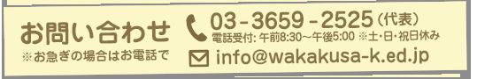 葛飾若草幼稚園 お問い合わせ ※お急ぎの場合はお電話でお願い致します。電話:03-3659-2525(代表) 電話受付: 午前8:30〜午後5:00 ※土・日・祝日休み メール info%40wakakusa%2dk%2eed%2ejp