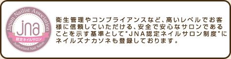 """衛生管理やコンプライアンスなど、高いレベルでお客様に信頼していただける、 安全で安心なサロンであることを示す基準として""""JNA認定ネイルサロン制度""""にネイルズナカソネも登録しております。"""