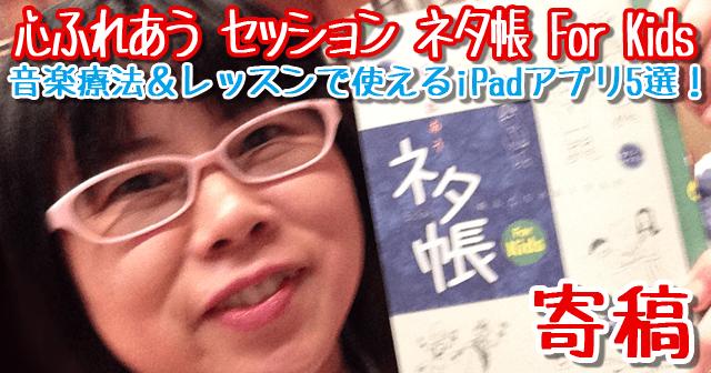 『心ふれあう セッション ネタ帳 For Kids』寄稿〜音楽療法&レッスンで使えるiPadアプリ5選!