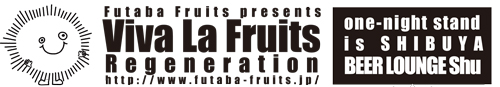 Viva La Fruits Regeneration one-night stand is Shibuya BEER LOUNGE Shu 2009/11/07