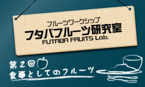 フタバフルーツ研究室 vol.2 食事としてのフルーツ