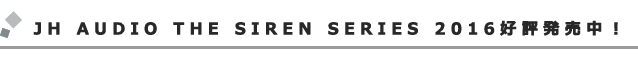 JH AUDIO THE SIREN SERIESのリニューアルモデル、好評発売中!