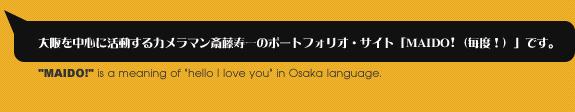 大阪を中心に活動するカメラマン斎藤寿一のポートフォリオ・サイト「MAIDO!(毎度!)」です。