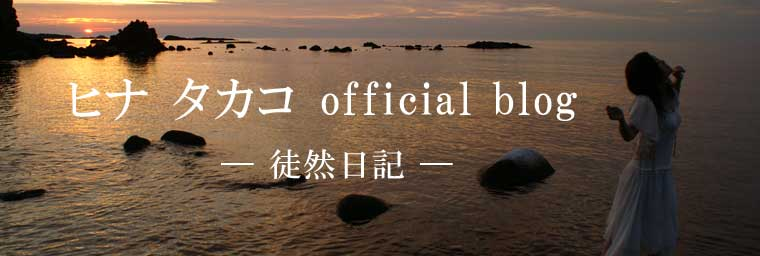 ヒナ タカコ official blog — 徒然日記 —