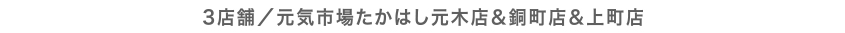 3店舗/元気市場たかはし元木店&銅町店&上町店