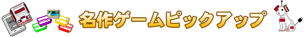 ファミコン名作ゲームピックアップ