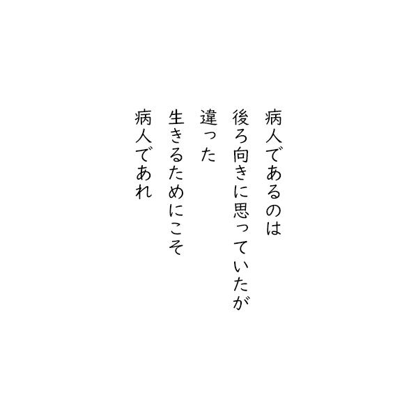[五行詩]病人であるのは 後ろ向きに思っていたが 違った 生きるためにこそ 病人であれ