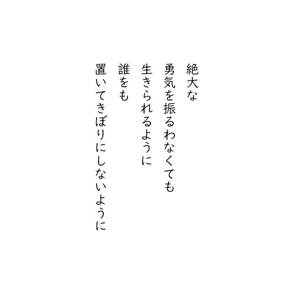 [五行詩]絶大な 勇気を振るわなくても 生きられるように 誰をも 置いてきぼりにしないように