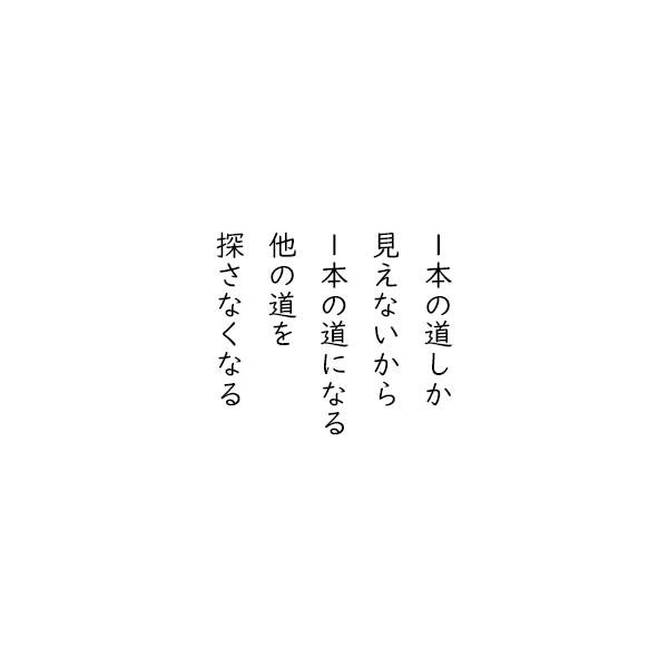 [五行詩]1本の道しか 見えないから 1本の道になる 他の道を 探さなくなる