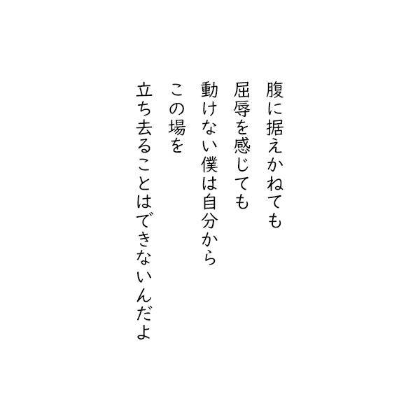 [五行詩]腹に据えかねても 屈辱を感じても 動けない僕は自分から この場を 立ち去ることはできないんだよ