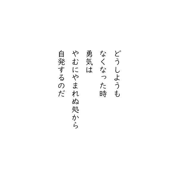 [五行詩]どうしようも なくなった時 勇気は やむにやまれぬ処から 自発するのだ