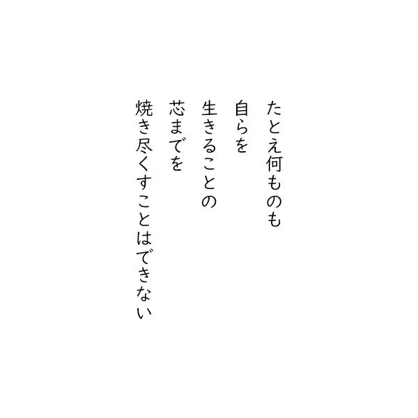 [五行詩]たとえ何ものも 自らを 生きることの 芯までを 焼き尽くすことはできない